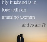 My husband is in love with an amazing woman...and so am I?